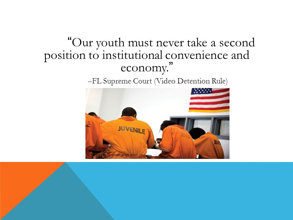 Our youth must never take a second position to institutional convenience and economy. –FL Supreme Court (Video Detention Rule) Photo Credit: streetgangs.com
