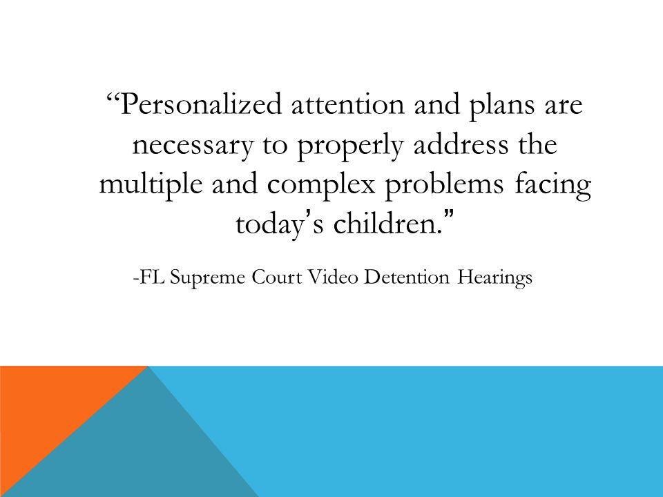 Personalized attention and plans are necessary to properly address the multiple and complex problems facing today's children. -FL Supreme Court Video Detention Hearings