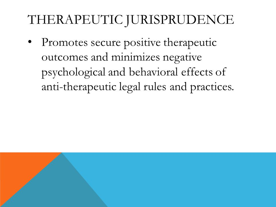 THERAPEUTIC JURISPRUDENCE Promotes secure positive therapeutic outcomes and minimizes negative psychological and behavioral effects of anti-therapeutic legal rules and practices.