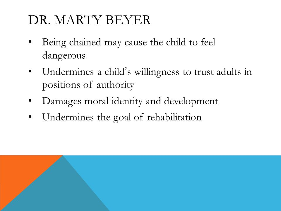 DR. MARTY BEYER Being chained may cause the child to feel dangerous Undermines a child ' s willingness to trust adults in positions of authority Damag