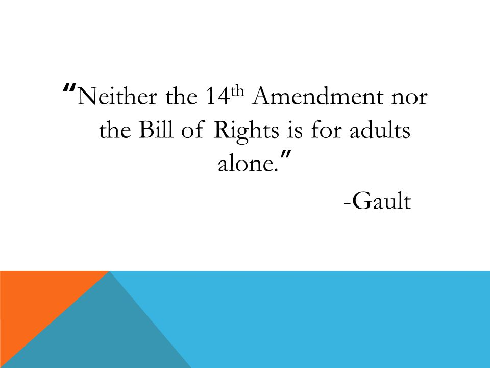 """ Neither the 14 th Amendment nor the Bill of Rights is for adults alone. "" -Gault"