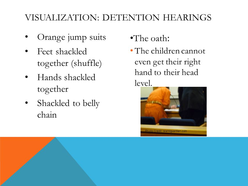 Orange jump suits Feet shackled together (shuffle) Hands shackled together Shackled to belly chain The oath : The children cannot even get their right hand to their head level.
