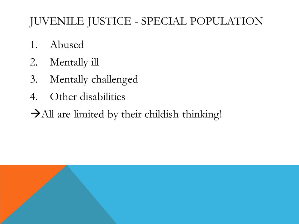 JUVENILE JUSTICE - SPECIAL POPULATION 1.Abused 2.Mentally ill 3.Mentally challenged 4.Other disabilities  All are limited by their childish thinking!