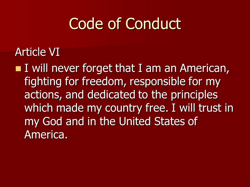 Code of Conduct Article VI I will never forget that I am an American, fighting for freedom, responsible for my actions, and dedicated to the principles which made my country free.