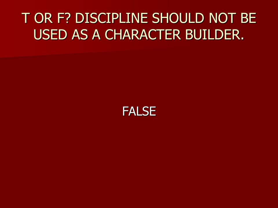 T OR F? DISCIPLINE SHOULD NOT BE USED AS A CHARACTER BUILDER. FALSE