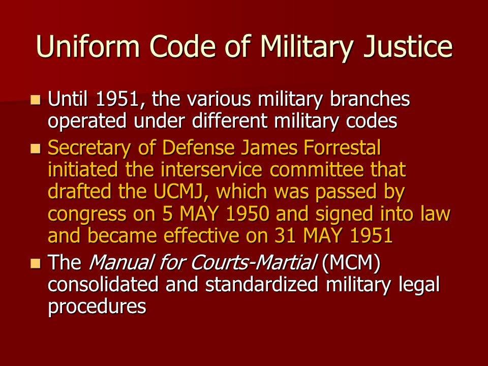 Uniform Code of Military Justice Until 1951, the various military branches operated under different military codes Until 1951, the various military branches operated under different military codes Secretary of Defense James Forrestal initiated the interservice committee that drafted the UCMJ, which was passed by congress on 5 MAY 1950 and signed into law and became effective on 31 MAY 1951 Secretary of Defense James Forrestal initiated the interservice committee that drafted the UCMJ, which was passed by congress on 5 MAY 1950 and signed into law and became effective on 31 MAY 1951 The Manual for Courts-Martial (MCM) consolidated and standardized military legal procedures The Manual for Courts-Martial (MCM) consolidated and standardized military legal procedures