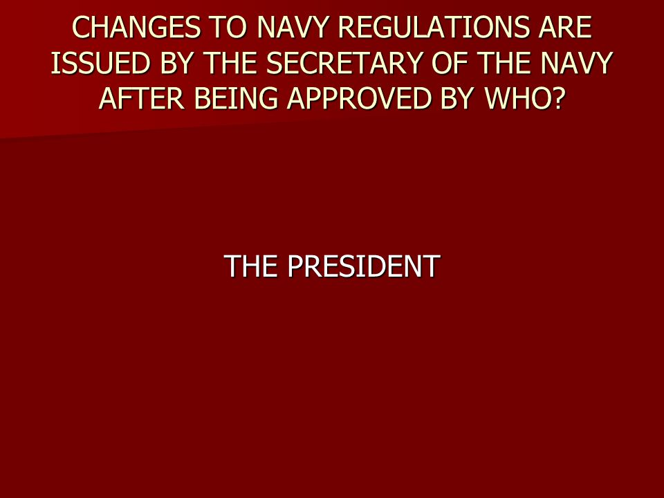 CHANGES TO NAVY REGULATIONS ARE ISSUED BY THE SECRETARY OF THE NAVY AFTER BEING APPROVED BY WHO.
