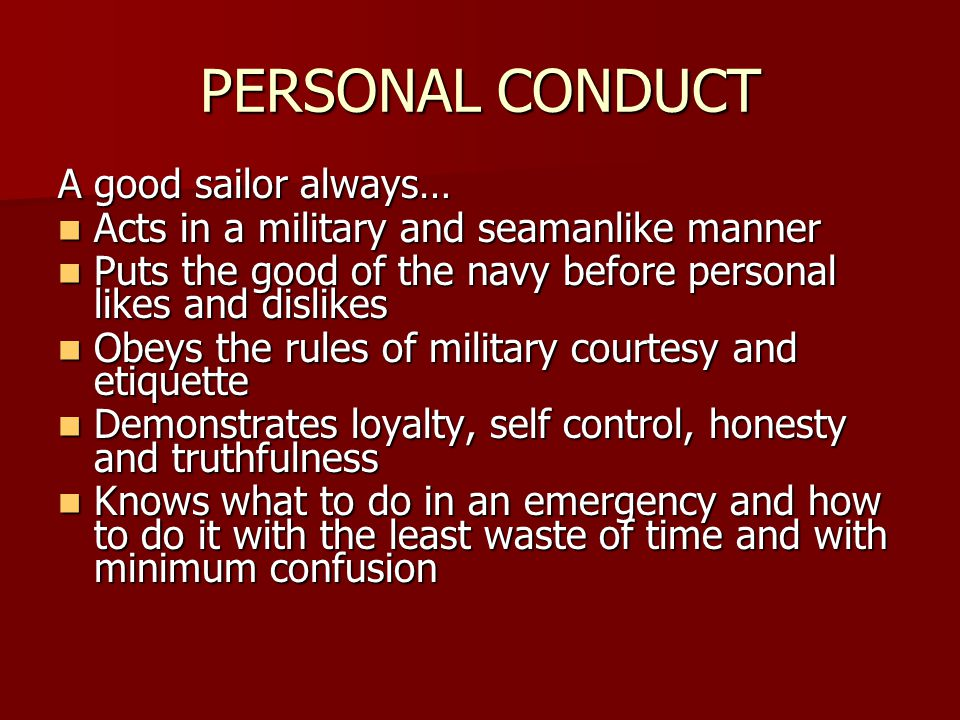 A good sailor always… Acts in a military and seamanlike manner Acts in a military and seamanlike manner Puts the good of the navy before personal likes and dislikes Puts the good of the navy before personal likes and dislikes Obeys the rules of military courtesy and etiquette Obeys the rules of military courtesy and etiquette Demonstrates loyalty, self control, honesty and truthfulness Demonstrates loyalty, self control, honesty and truthfulness Knows what to do in an emergency and how to do it with the least waste of time and with minimum confusion Knows what to do in an emergency and how to do it with the least waste of time and with minimum confusion