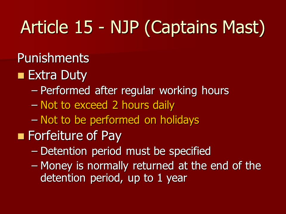 Article 15 - NJP (Captains Mast) Punishments Extra Duty Extra Duty –Performed after regular working hours –Not to exceed 2 hours daily –Not to be performed on holidays Forfeiture of Pay Forfeiture of Pay –Detention period must be specified –Money is normally returned at the end of the detention period, up to 1 year