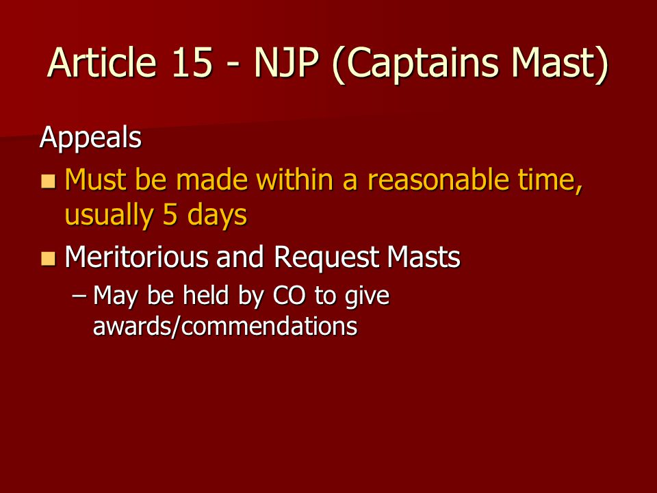 Article 15 - NJP (Captains Mast) Appeals Must be made within a reasonable time, usually 5 days Must be made within a reasonable time, usually 5 days Meritorious and Request Masts Meritorious and Request Masts –May be held by CO to give awards/commendations