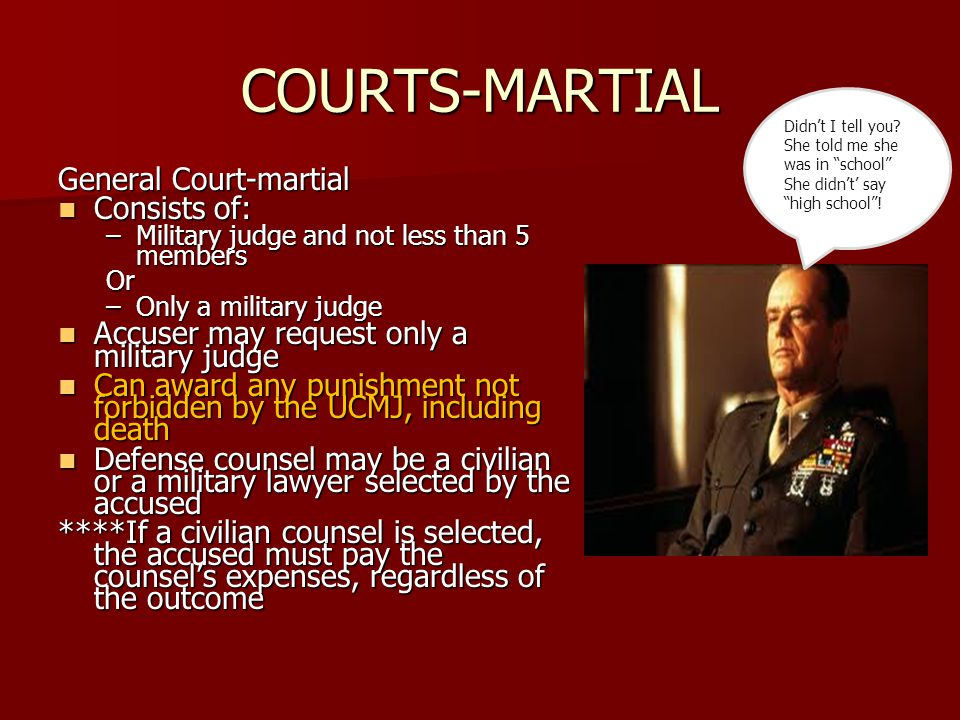 COURTS-MARTIAL General Court-martial Consists of: Consists of: –Military judge and not less than 5 members Or –Only a military judge Accuser may request only a military judge Accuser may request only a military judge Can award any punishment not forbidden by the UCMJ, including death Can award any punishment not forbidden by the UCMJ, including death Defense counsel may be a civilian or a military lawyer selected by the accused Defense counsel may be a civilian or a military lawyer selected by the accused ****If a civilian counsel is selected, the accused must pay the counsel's expenses, regardless of the outcome Didn't I tell you.
