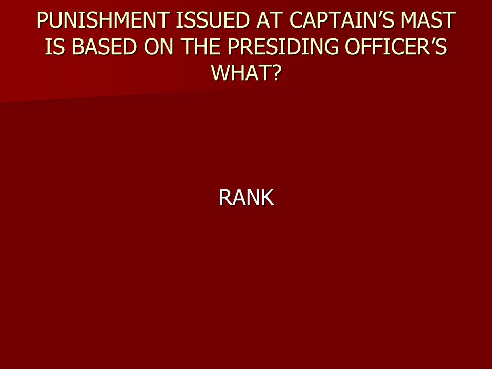 PUNISHMENT ISSUED AT CAPTAIN'S MAST IS BASED ON THE PRESIDING OFFICER'S WHAT? RANK