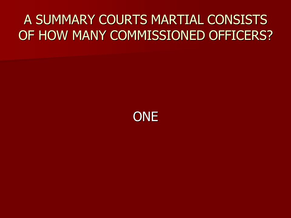 A SUMMARY COURTS MARTIAL CONSISTS OF HOW MANY COMMISSIONED OFFICERS? ONE