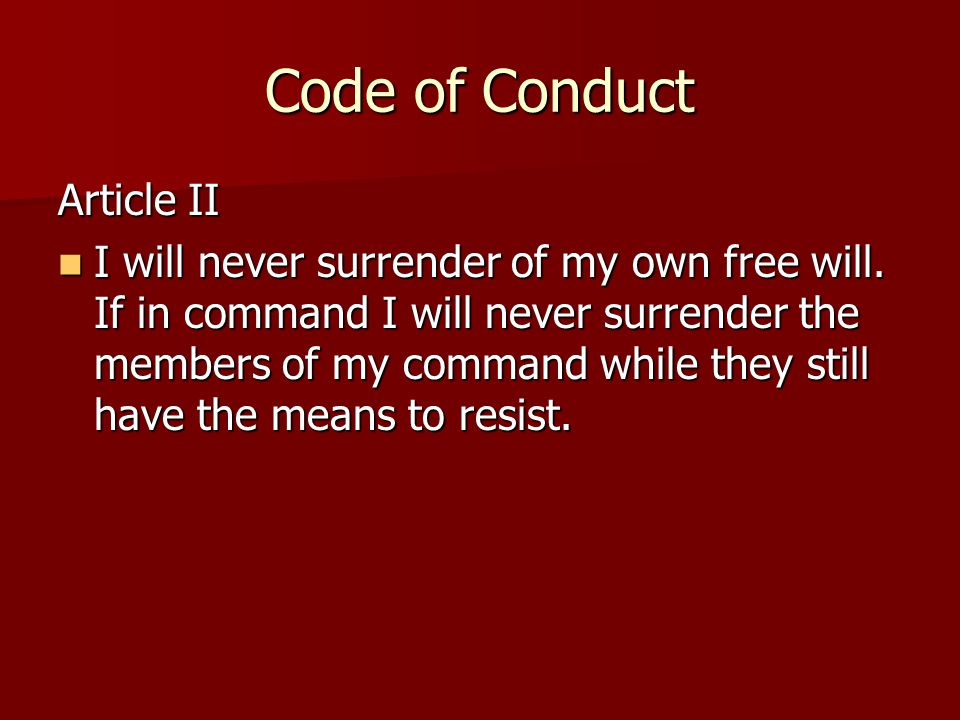 Code of Conduct Article II I will never surrender of my own free will.