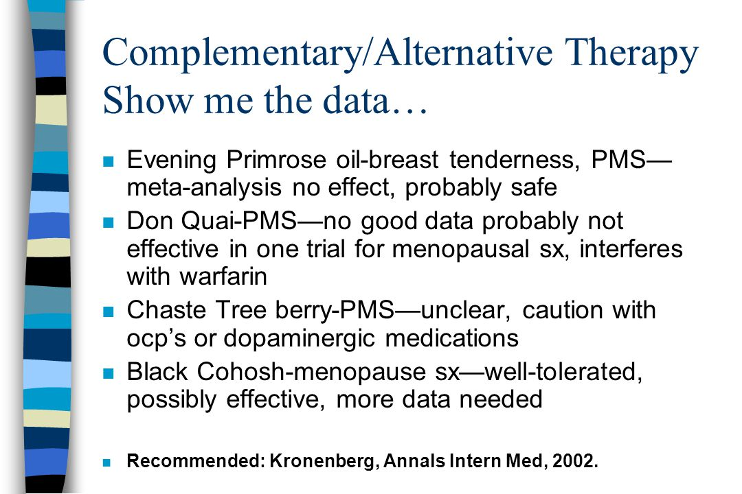 Complementary/Alternative Therapy Show me the data… n Evening Primrose oil-breast tenderness, PMS— meta-analysis no effect, probably safe n Don Quai-PMS—no good data probably not effective in one trial for menopausal sx, interferes with warfarin n Chaste Tree berry-PMS—unclear, caution with ocp's or dopaminergic medications n Black Cohosh-menopause sx—well-tolerated, possibly effective, more data needed n Recommended: Kronenberg, Annals Intern Med, 2002.