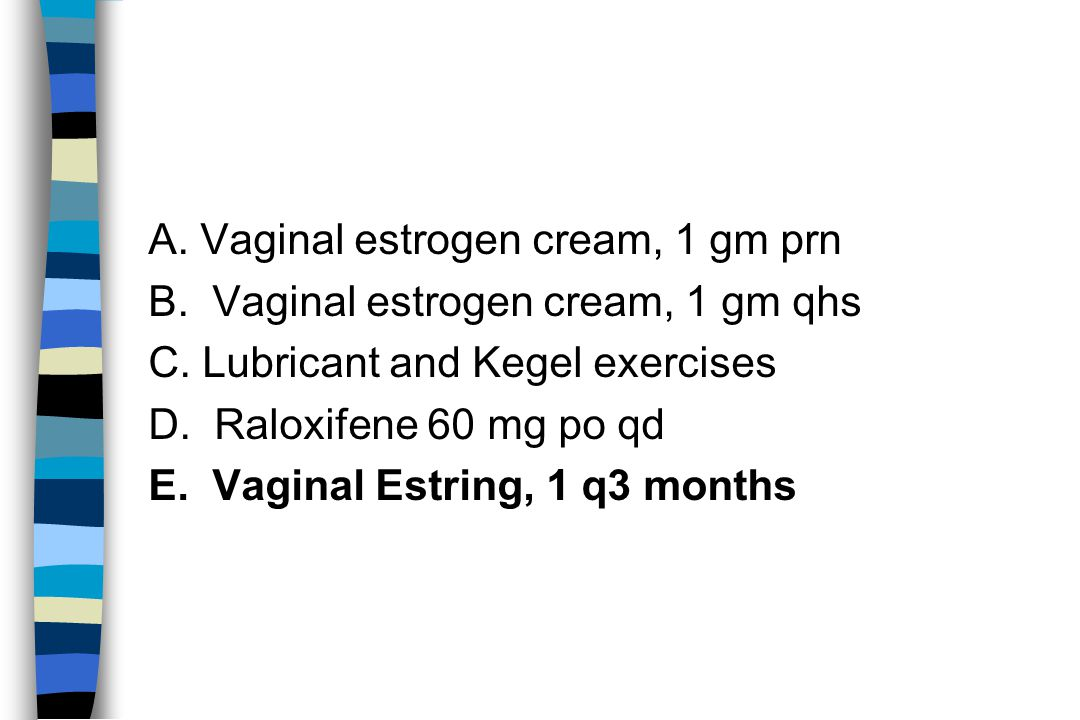 A. Vaginal estrogen cream, 1 gm prn B. Vaginal estrogen cream, 1 gm qhs C.