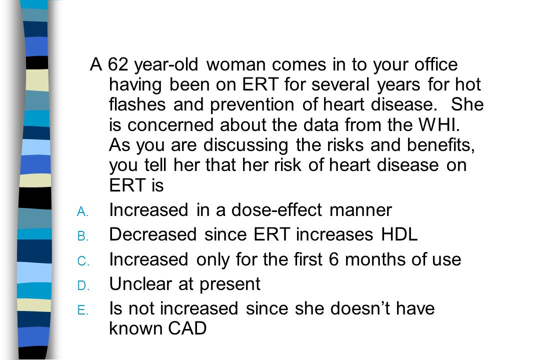 A 62 year-old woman comes in to your office having been on ERT for several years for hot flashes and prevention of heart disease.