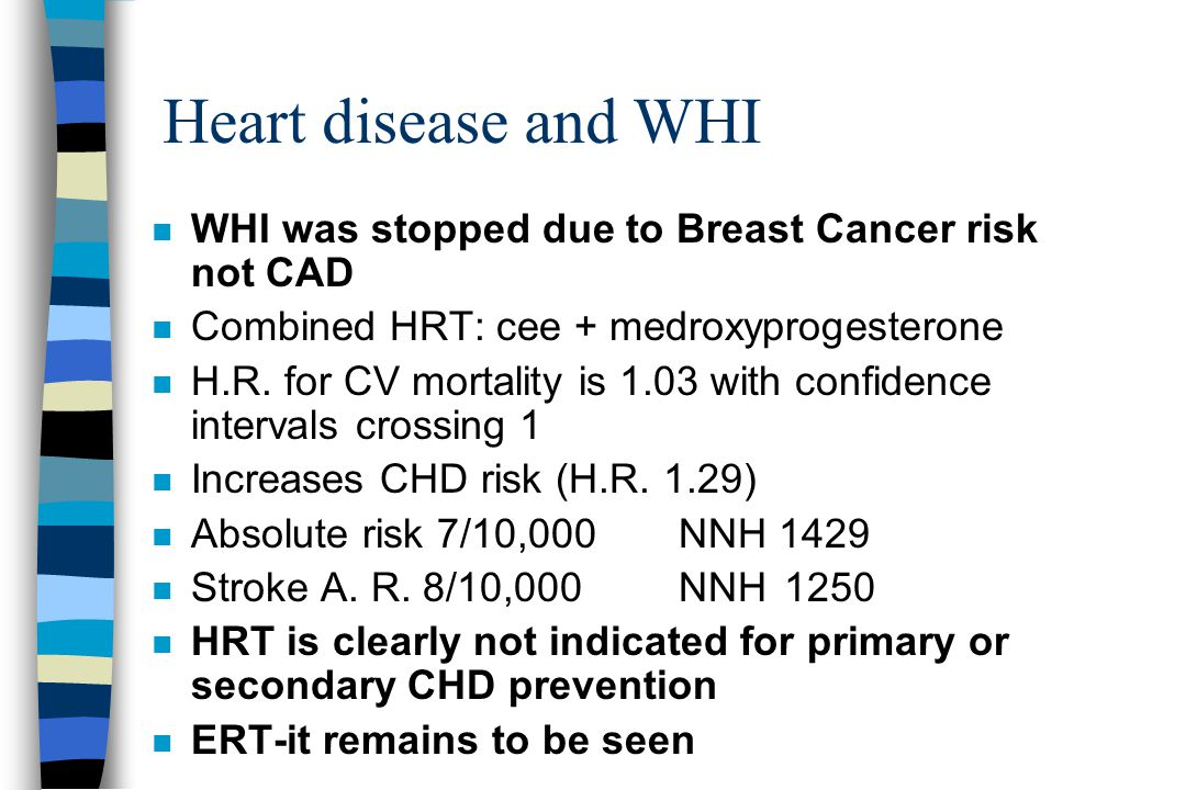 Heart disease and WHI n WHI was stopped due to Breast Cancer risk not CAD n Combined HRT: cee + medroxyprogesterone n H.R.