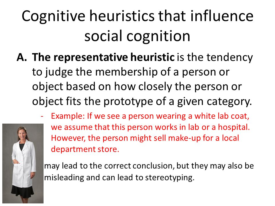Cognitive heuristics that influence social cognition A.The representative heuristic is the tendency to judge the membership of a person or object based on how closely the person or object fits the prototype of a given category.