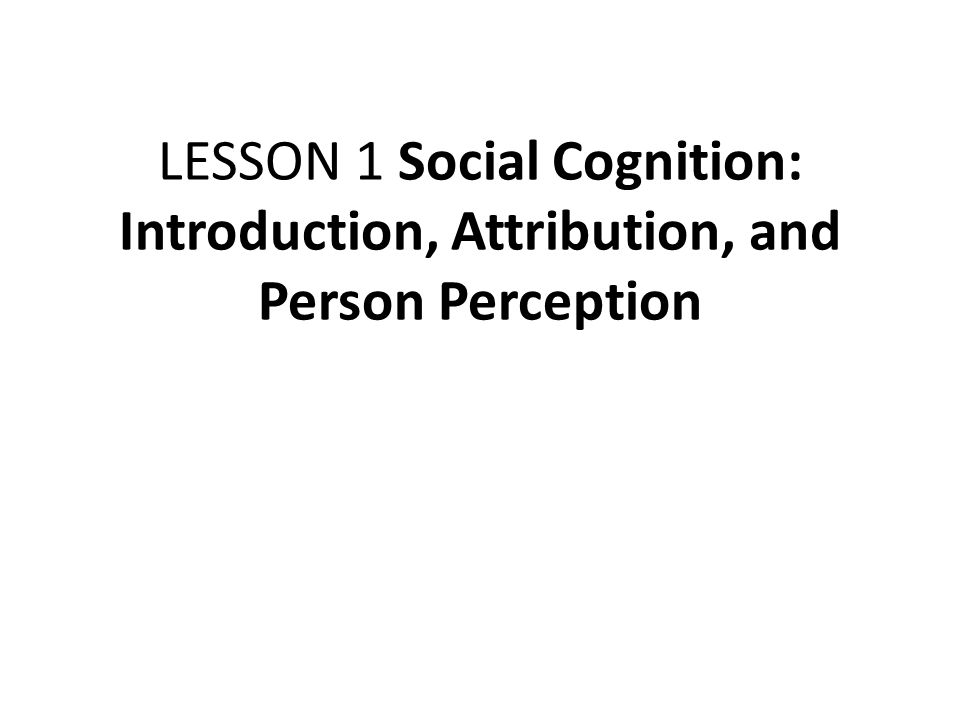 LESSON 1 Social Cognition: Introduction, Attribution, and Person Perception