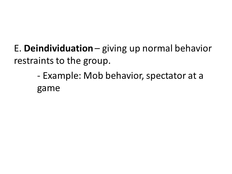 E.Deindividuation – giving up normal behavior restraints to the group.