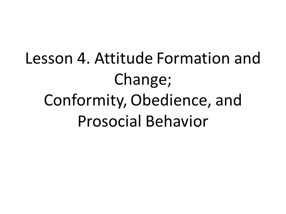Lesson 4. Attitude Formation and Change; Conformity, Obedience, and Prosocial Behavior