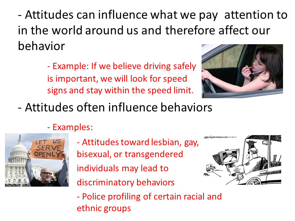- Attitudes can influence what we pay attention to in the world around us and therefore affect our behavior - Example: If we believe driving safely is important, we will look for speed signs and stay within the speed limit.