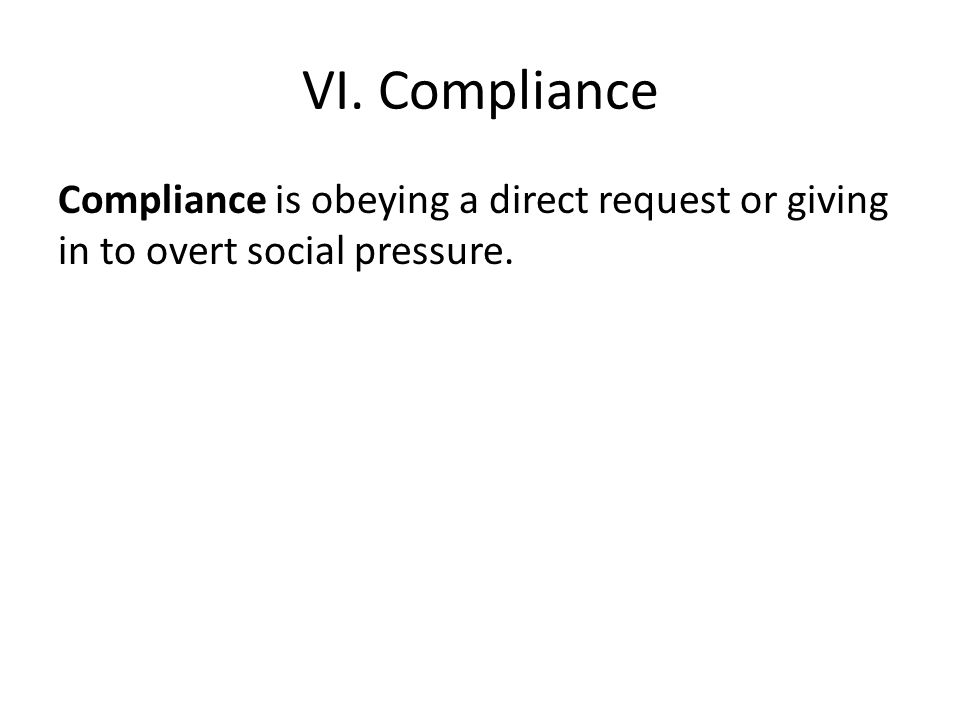 VI. Compliance Compliance is obeying a direct request or giving in to overt social pressure.