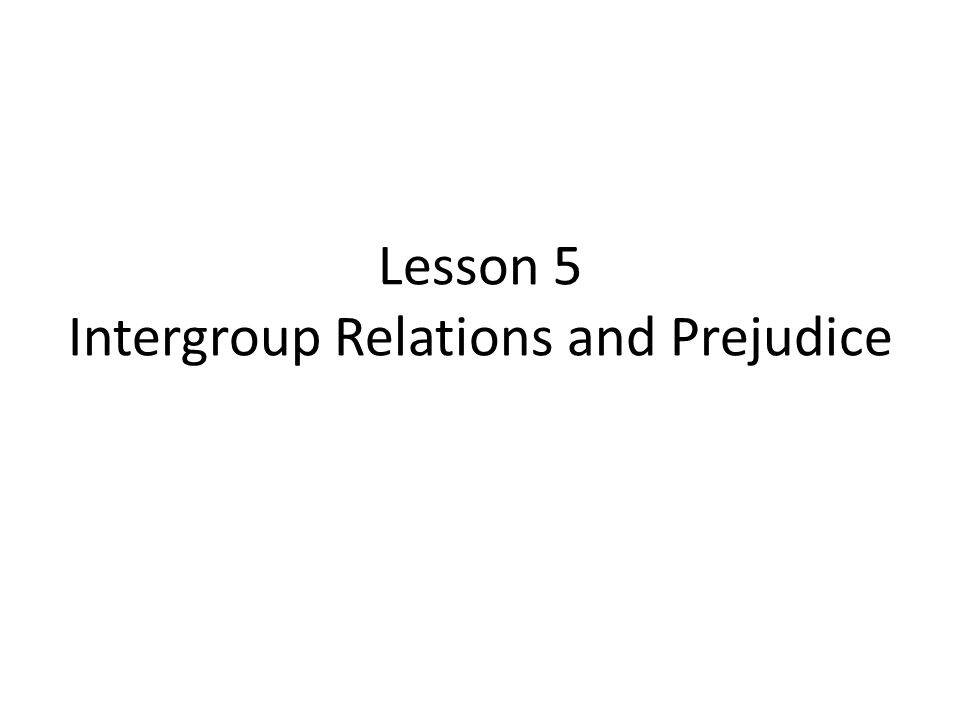 Lesson 5 Intergroup Relations and Prejudice