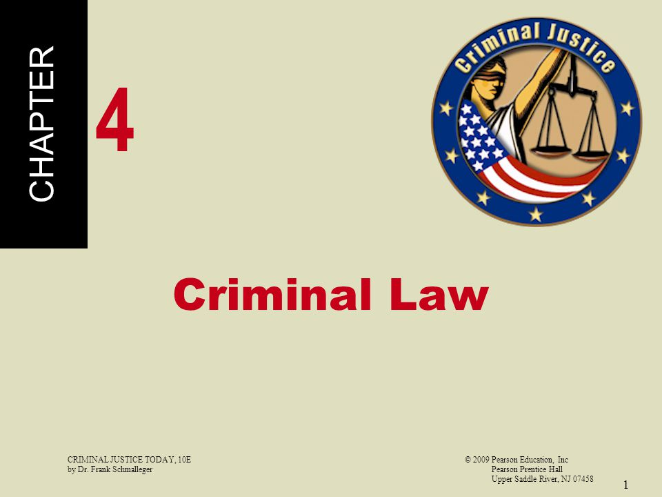 CRIMINAL JUSTICE TODAY, 10E© 2009 Pearson Education, Inc by Dr. Frank Schmalleger Pearson Prentice Hall Upper Saddle River, NJ 07458 1 Criminal Law CH