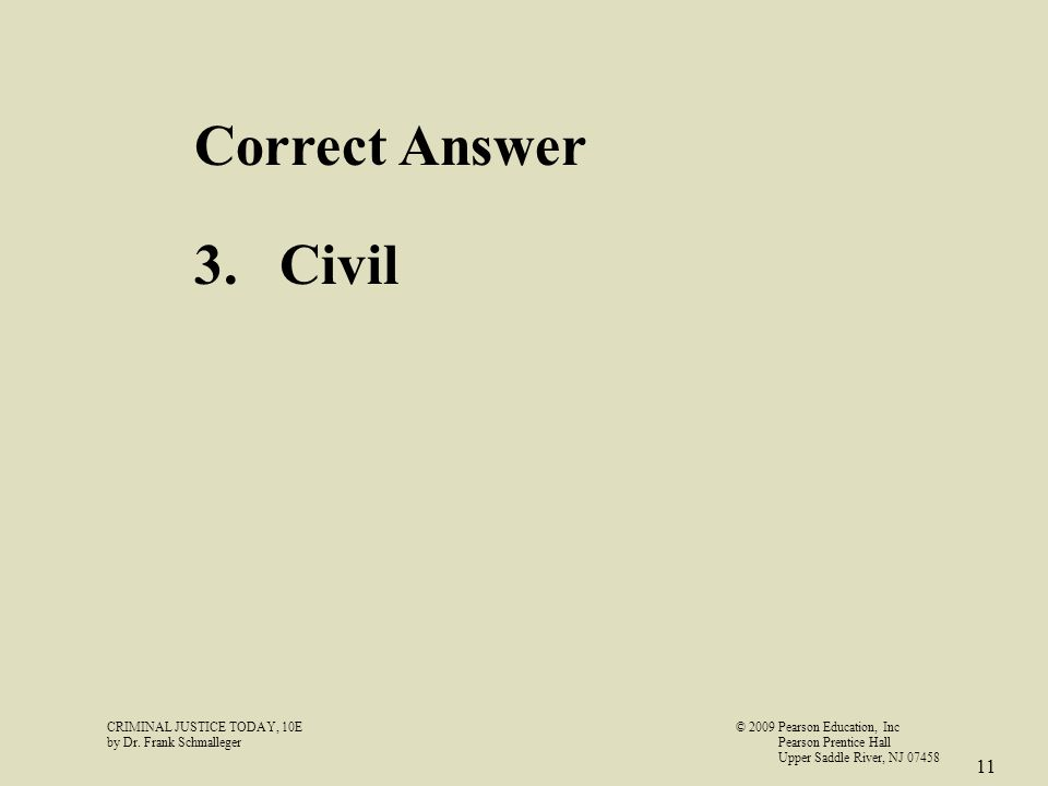 CRIMINAL JUSTICE TODAY, 10E© 2009 Pearson Education, Inc by Dr. Frank Schmalleger Pearson Prentice Hall Upper Saddle River, NJ 07458 11 Correct Answer