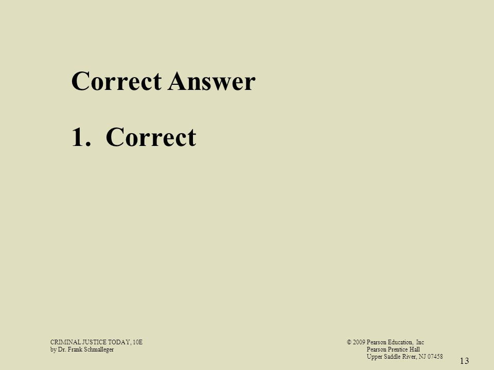 CRIMINAL JUSTICE TODAY, 10E© 2009 Pearson Education, Inc by Dr. Frank Schmalleger Pearson Prentice Hall Upper Saddle River, NJ 07458 13 Correct Answer