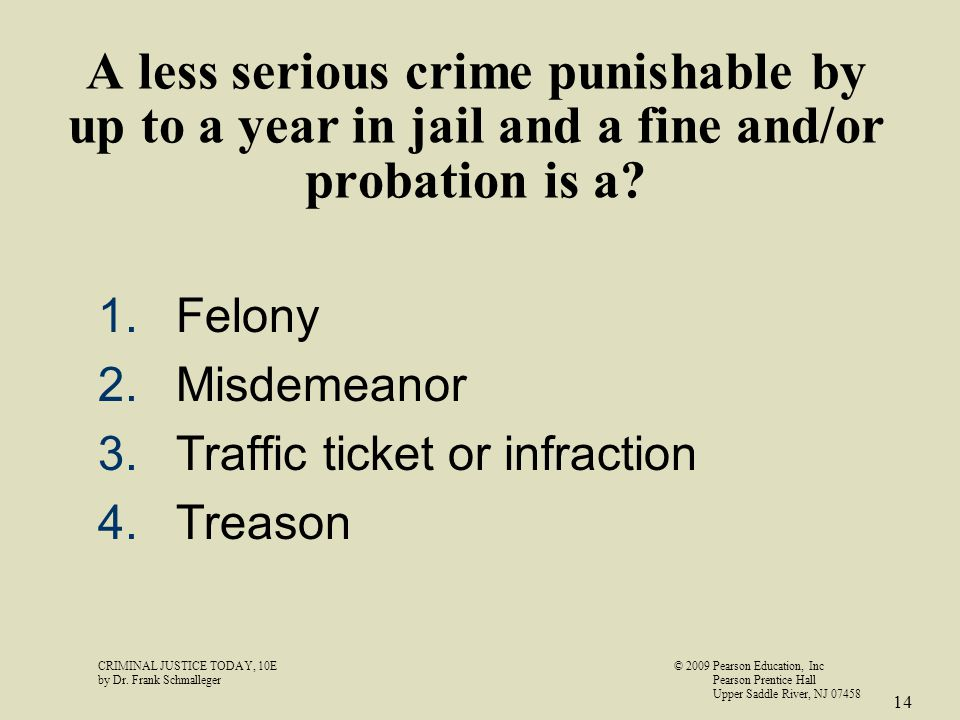 A less serious crime punishable by up to a year in jail and a fine and/or probation is a? 1.Felony 2.Misdemeanor 3.Traffic ticket or infraction 4.Trea