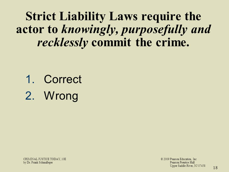 Strict Liability Laws require the actor to knowingly, purposefully and recklessly commit the crime. 1.Correct 2.Wrong CRIMINAL JUSTICE TODAY, 10E© 200