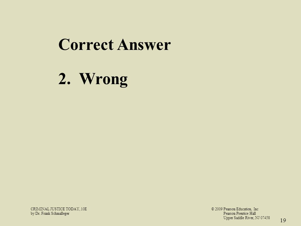 CRIMINAL JUSTICE TODAY, 10E© 2009 Pearson Education, Inc by Dr. Frank Schmalleger Pearson Prentice Hall Upper Saddle River, NJ 07458 19 Correct Answer