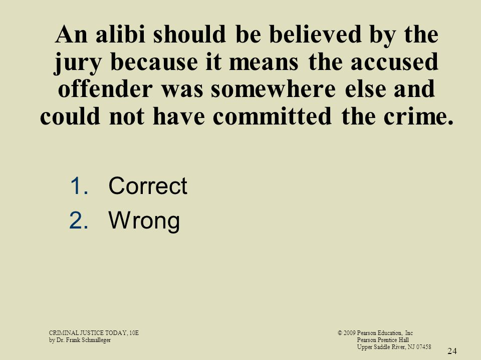 An alibi should be believed by the jury because it means the accused offender was somewhere else and could not have committed the crime. 1.Correct 2.W