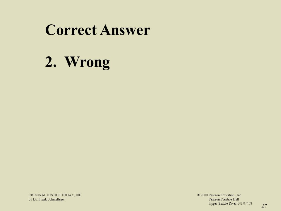 CRIMINAL JUSTICE TODAY, 10E© 2009 Pearson Education, Inc by Dr. Frank Schmalleger Pearson Prentice Hall Upper Saddle River, NJ 07458 27 Correct Answer