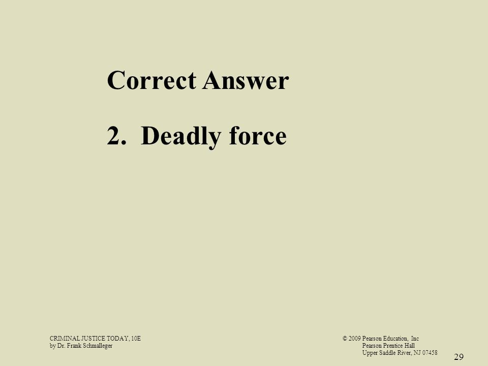 CRIMINAL JUSTICE TODAY, 10E© 2009 Pearson Education, Inc by Dr. Frank Schmalleger Pearson Prentice Hall Upper Saddle River, NJ 07458 29 Correct Answer