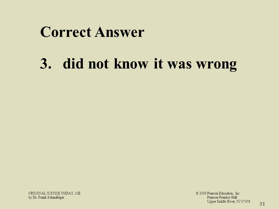 CRIMINAL JUSTICE TODAY, 10E© 2009 Pearson Education, Inc by Dr. Frank Schmalleger Pearson Prentice Hall Upper Saddle River, NJ 07458 31 Correct Answer