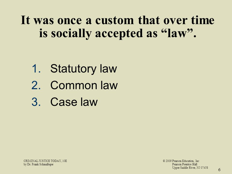 "It was once a custom that over time is socially accepted as ""law"". 1.Statutory law 2.Common law 3.Case law CRIMINAL JUSTICE TODAY, 10E© 2009 Pearson E"