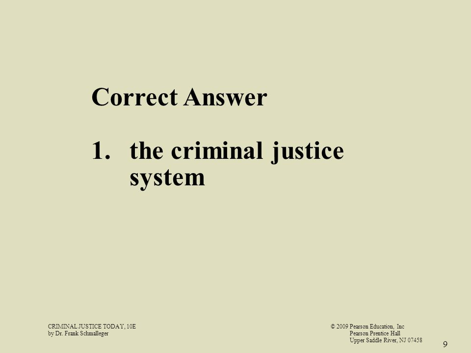 CRIMINAL JUSTICE TODAY, 10E© 2009 Pearson Education, Inc by Dr. Frank Schmalleger Pearson Prentice Hall Upper Saddle River, NJ 07458 9 Correct Answer