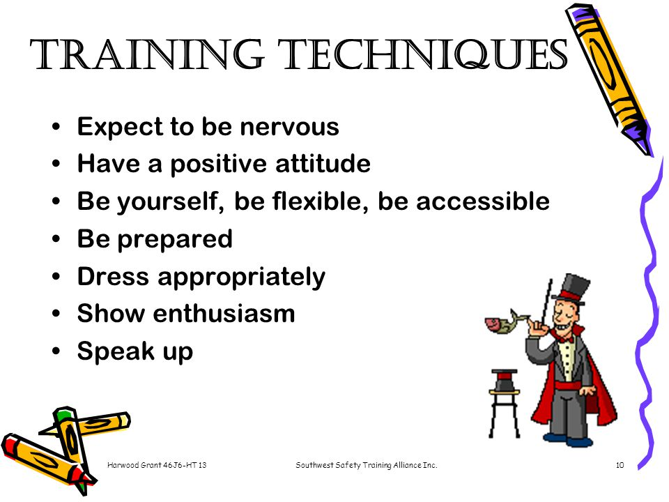 Harwood Grant 46J6-HT 13Southwest Safety Training Alliance Inc.10 Training Techniques Expect to be nervous Have a positive attitude Be yourself, be flexible, be accessible Be prepared Dress appropriately Show enthusiasm Speak up