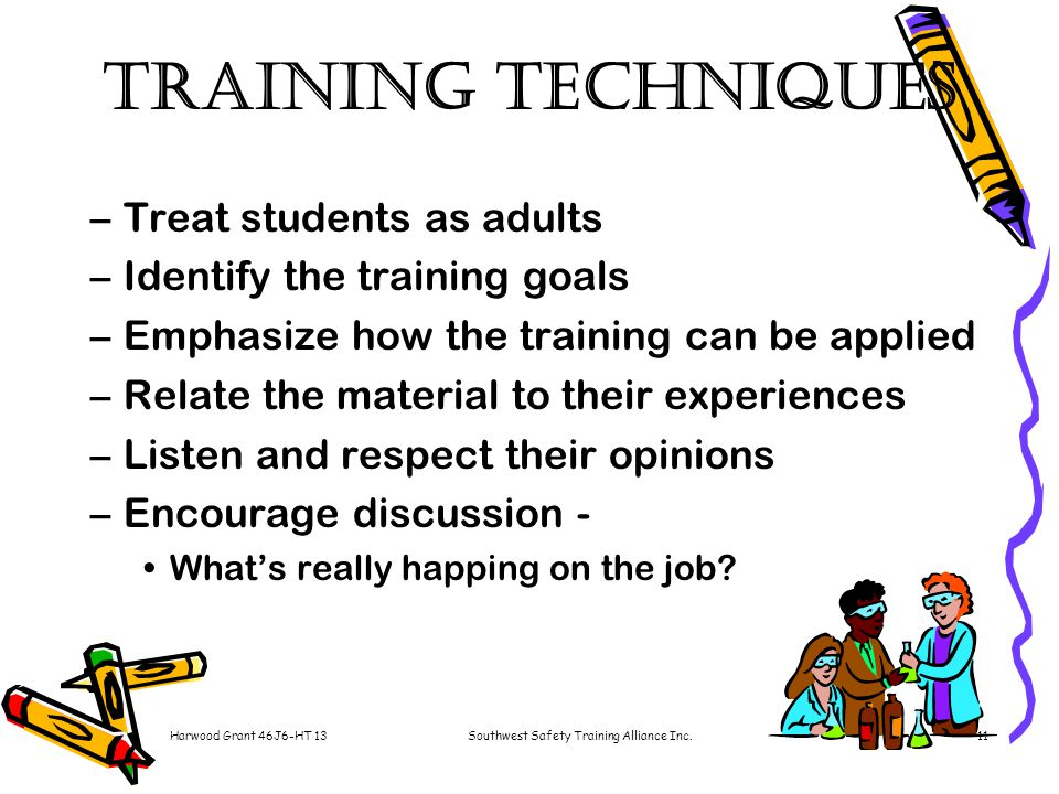 Harwood Grant 46J6-HT 13Southwest Safety Training Alliance Inc.11 Training Techniques –Treat students as adults –Identify the training goals –Emphasize how the training can be applied –Relate the material to their experiences –Listen and respect their opinions –Encourage discussion - What's really happing on the job