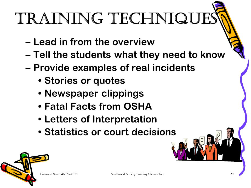 Harwood Grant 46J6-HT 13Southwest Safety Training Alliance Inc.12 Training Techniques –Lead in from the overview –Tell the students what they need to know –Provide examples of real incidents Stories or quotes Newspaper clippings Fatal Facts from OSHA Letters of Interpretation Statistics or court decisions