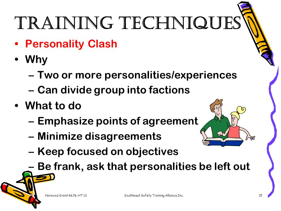 Harwood Grant 46J6-HT 13Southwest Safety Training Alliance Inc.15 Training Techniques Personality Clash Why –Two or more personalities/experiences –Can divide group into factions What to do –Emphasize points of agreement –Minimize disagreements –Keep focused on objectives –Be frank, ask that personalities be left out
