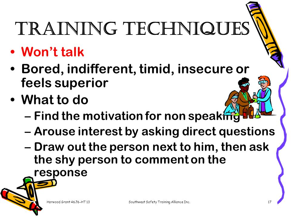 Harwood Grant 46J6-HT 13Southwest Safety Training Alliance Inc.17 Training Techniques Won't talk Bored, indifferent, timid, insecure or feels superior