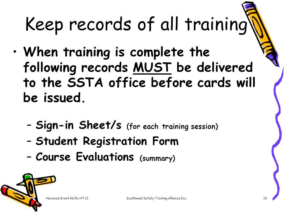Harwood Grant 46J6-HT 13Southwest Safety Training Alliance Inc.19 Keep records of all training When training is complete the following records MUST be delivered to the SSTA office before cards will be issued.