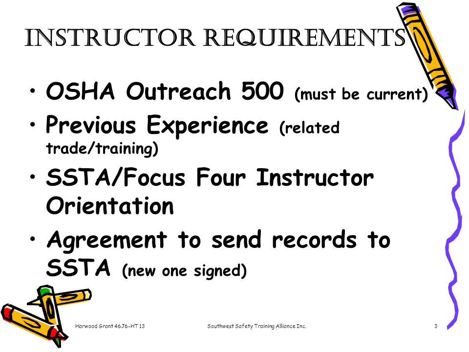 Harwood Grant 46J6-HT 13Southwest Safety Training Alliance Inc.3 Instructor Requirements OSHA Outreach 500 (must be current) Previous Experience (related trade/training) SSTA/Focus Four Instructor Orientation Agreement to send records to SSTA (new one signed)