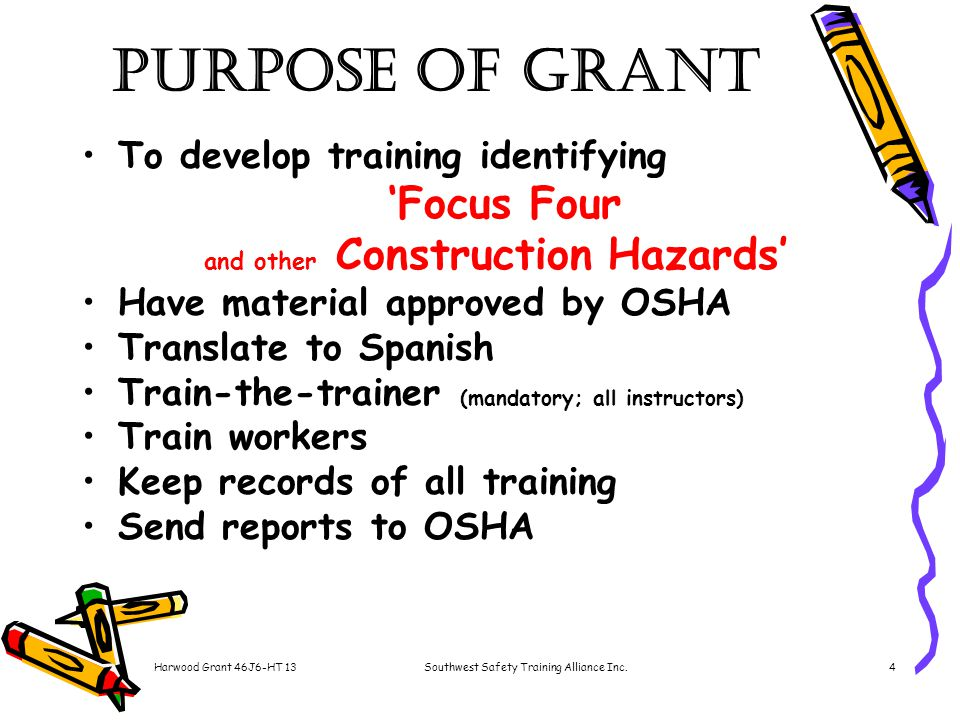 Harwood Grant 46J6-HT 13Southwest Safety Training Alliance Inc.4 Purpose of Grant To develop training identifying 'Focus Four and other Construction Hazards' Have material approved by OSHA Translate to Spanish Train-the-trainer (mandatory; all instructors) Train workers Keep records of all training Send reports to OSHA
