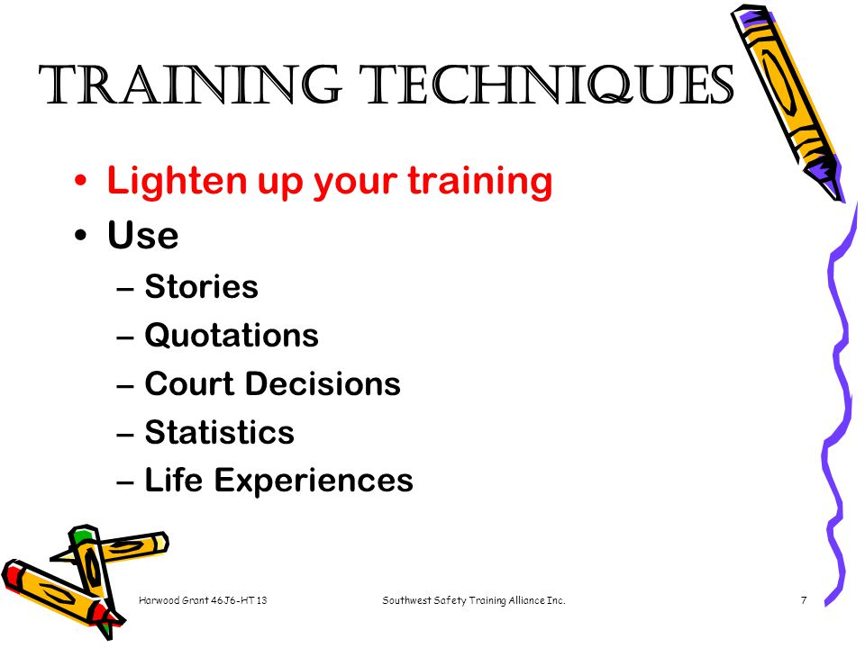 Harwood Grant 46J6-HT 13Southwest Safety Training Alliance Inc.7 Training Techniques Lighten up your training Use –Stories –Quotations –Court Decisions –Statistics –Life Experiences